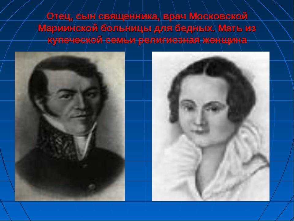 Отец, сын священника, врач Московской Мариинской больницы для бедных. Мать из...