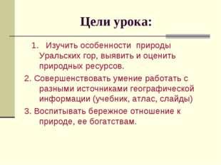 Цели урока: 1. Изучить особенности природы Уральских гор, выявить и оценить п