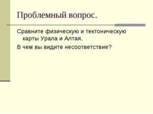 Проблемный вопрос. Сравните физическую и тектоническую карты Урала и Алтая. В