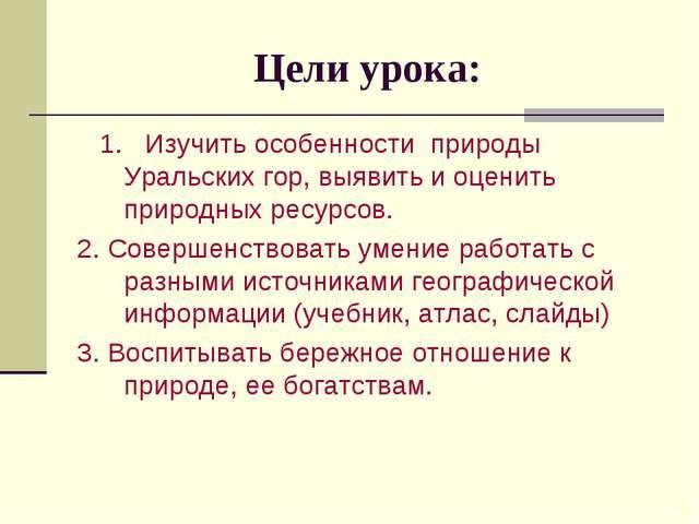 Цели урока: 1. Изучить особенности природы Уральских гор, выявить и оценить п...