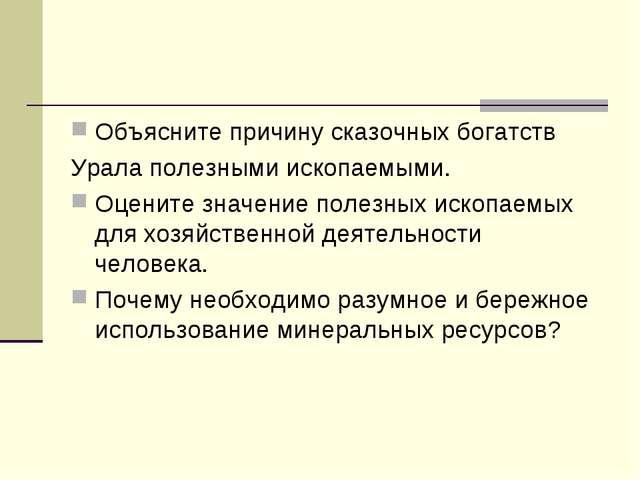 Объясните причину сказочных богатств Урала полезными ископаемыми. Оцените зна...
