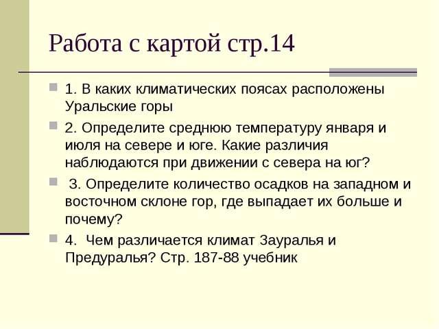 Работа с картой стр.14 1. В каких климатических поясах расположены Уральские...