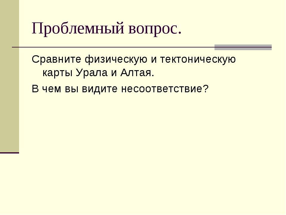 Проблемный вопрос. Сравните физическую и тектоническую карты Урала и Алтая. В...