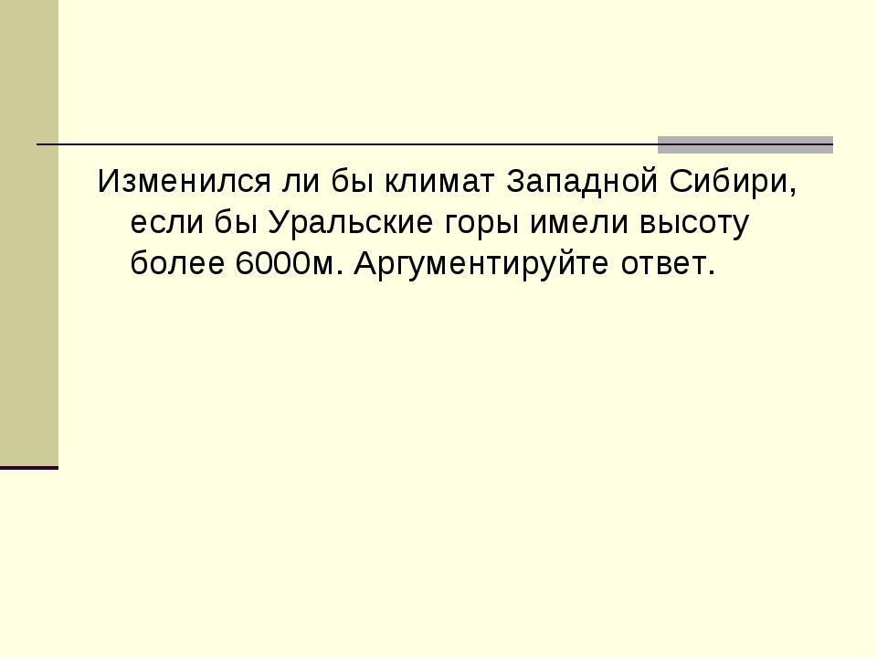 Изменился ли бы климат Западной Сибири, если бы Уральские горы имели высоту б...