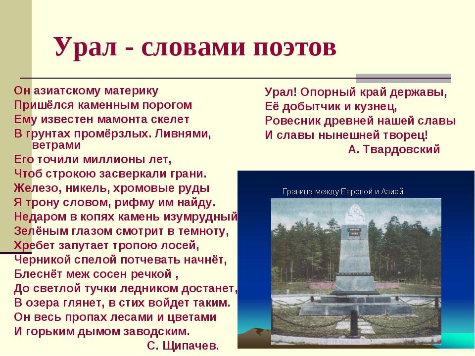Урал - словами поэтов Он азиатскому материку Пришёлся каменным порогом Ему из...