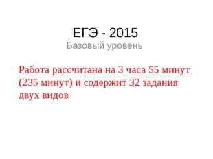 ЕГЭ - 2015 Базовый уровень Работа рассчитана на 3 часа 55 минут (235 минут) и
