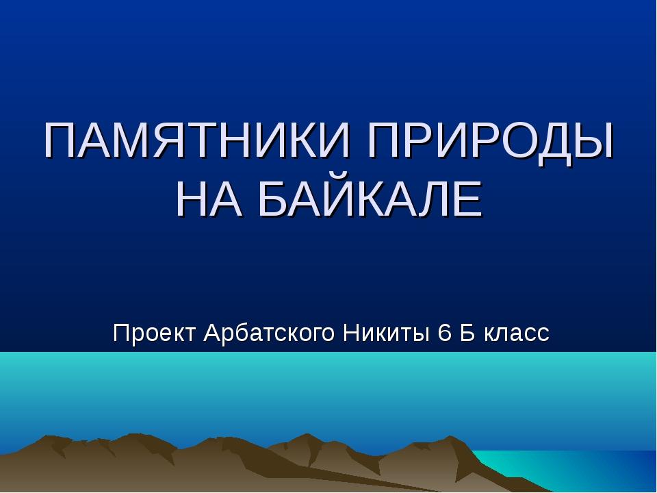 ПАМЯТНИКИ ПРИРОДЫ НА БАЙКАЛЕ Проект Арбатского Никиты 6 Б класс