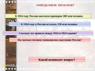 ОПРЕДЕЛЯЕМ ПРОБЛЕМУ Какой возникает вопрос? К 1914 году Россию населяло приме