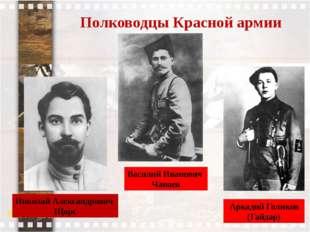 Полководцы Красной армии Аркадий Голиков (Гайдар) Василий Иванович Чапаев Ник