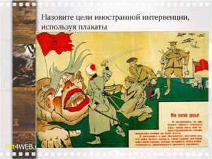 Назовите цели иностранной интервенции, используя плакаты