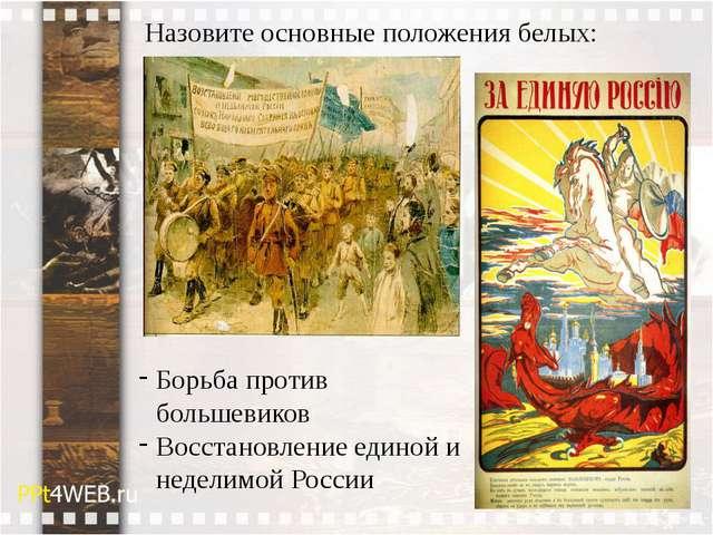 Назовите основные положения белых: Борьба против большевиков Восстановление е...