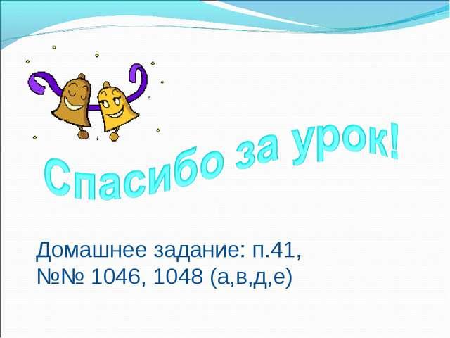 Домашнее задание: п.41, №№ 1046, 1048 (а,в,д,е)