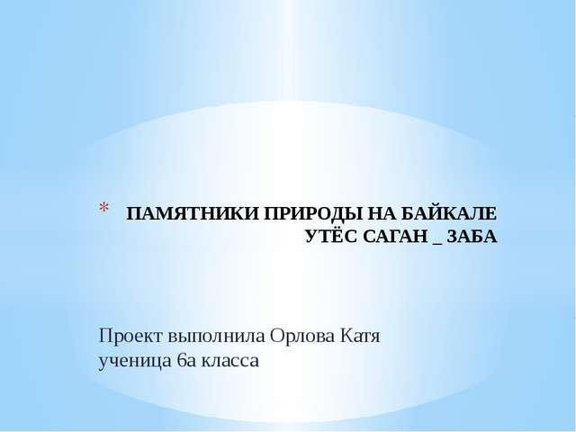 Проект выполнила Орлова Катя ученица 6а класса ПАМЯТНИКИ ПРИРОДЫ НА БАЙКАЛЕ У...