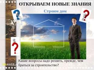 ОТКРЫВАЕМ НОВЫЕ ЗНАНИЯ Строим дом Какие вопросы надо решить, прежде, чем брат