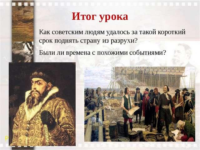 Итог урока Как советским людям удалось за такой короткий срок поднять страну...