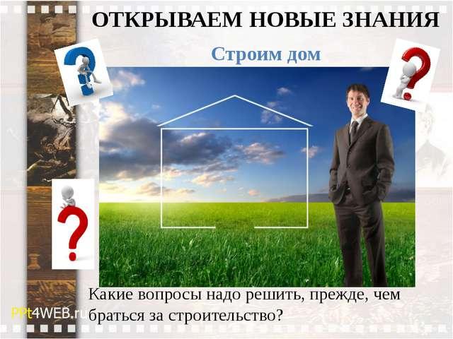 ОТКРЫВАЕМ НОВЫЕ ЗНАНИЯ Строим дом Какие вопросы надо решить, прежде, чем брат...