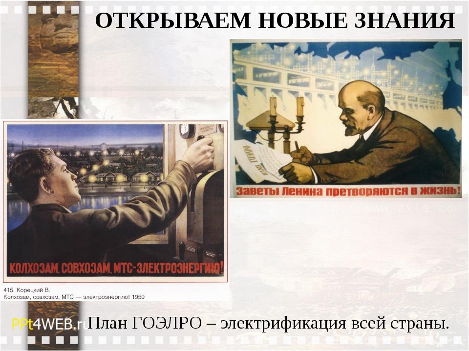 ОТКРЫВАЕМ НОВЫЕ ЗНАНИЯ План ГОЭЛРО – электрификация всей страны.