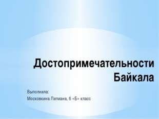 Выполнила: Московкина Лилиана, 6 «Б» класс Достопримечательности Байкала