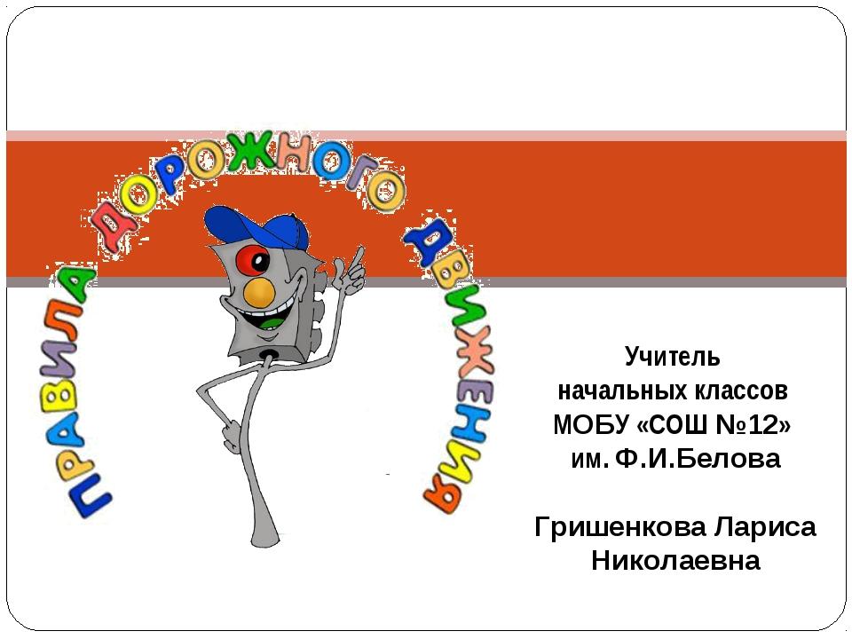 Учитель начальных классов МОБУ «СОШ №12» им. Ф.И.Белова Гришенкова Лариса Ник...