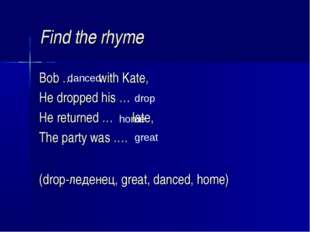 Find the rhyme Bob … with Kate, He dropped his … He returned … late, The part