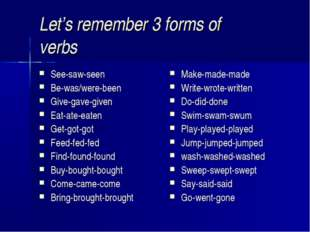 Let's remember 3 forms of verbs See-saw-seen Be-was/were-been Give-gave-given