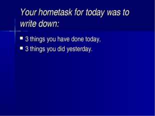 Your hometask for today was to write down: 3 things you have done today, 3 th