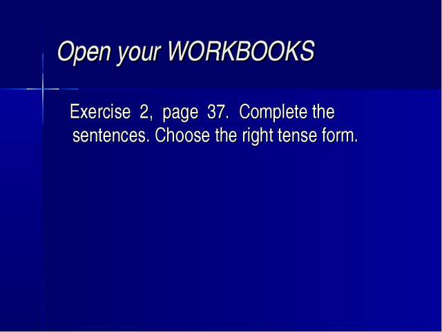 Open your WORKBOOKS Еxercise 2, page 37. Complete the sentences. Choose the r...