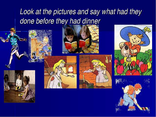 Look at the pictures and say what had they done before they had dinner