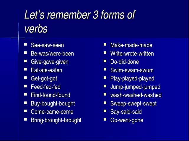 Let's remember 3 forms of verbs See-saw-seen Be-was/were-been Give-gave-given...