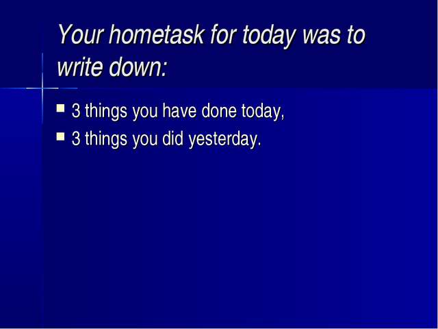 Your hometask for today was to write down: 3 things you have done today, 3 th...