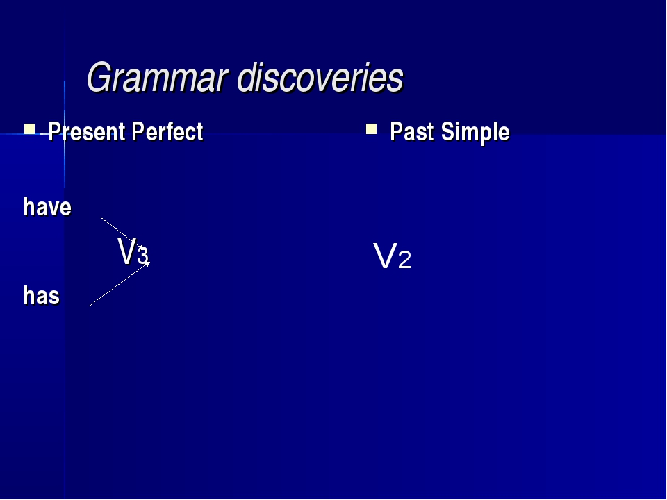 Grammar discoveries Present Perfect have V3 has Past Simple V2