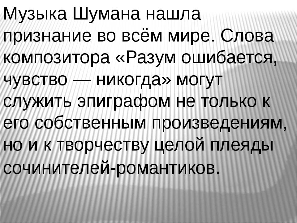 Музыка Шумана нашла признание во всём мире. Слова композитора «Разум ошибаетс...
