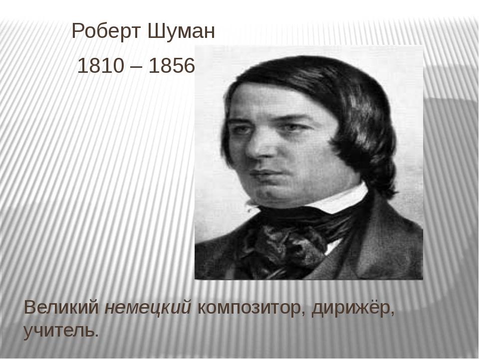 Роберт Шуман 1810 – 1856 г Великий немецкий композитор, дирижёр, учитель.