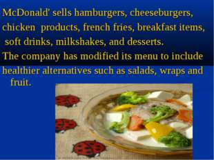 McDonald' sells hamburgers, cheeseburgers,  chicken  products, french fries,