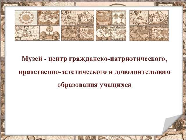 Музей - центр гражданско-патриотического, нравственно-эстетического и дополни...