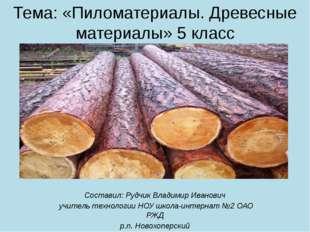 Тема: «Пиломатериалы. Древесные материалы» 5 класс Составил: Рудчик Владимир