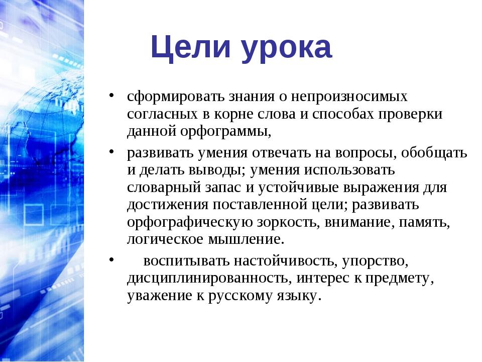 Цели урока сформировать знания о непроизносимых согласных в корне слова и спо...