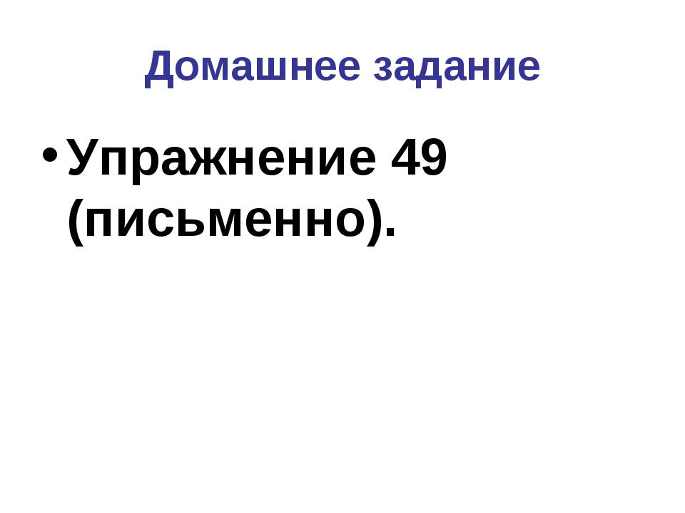 Домашнее задание Упражнение 49 (письменно).