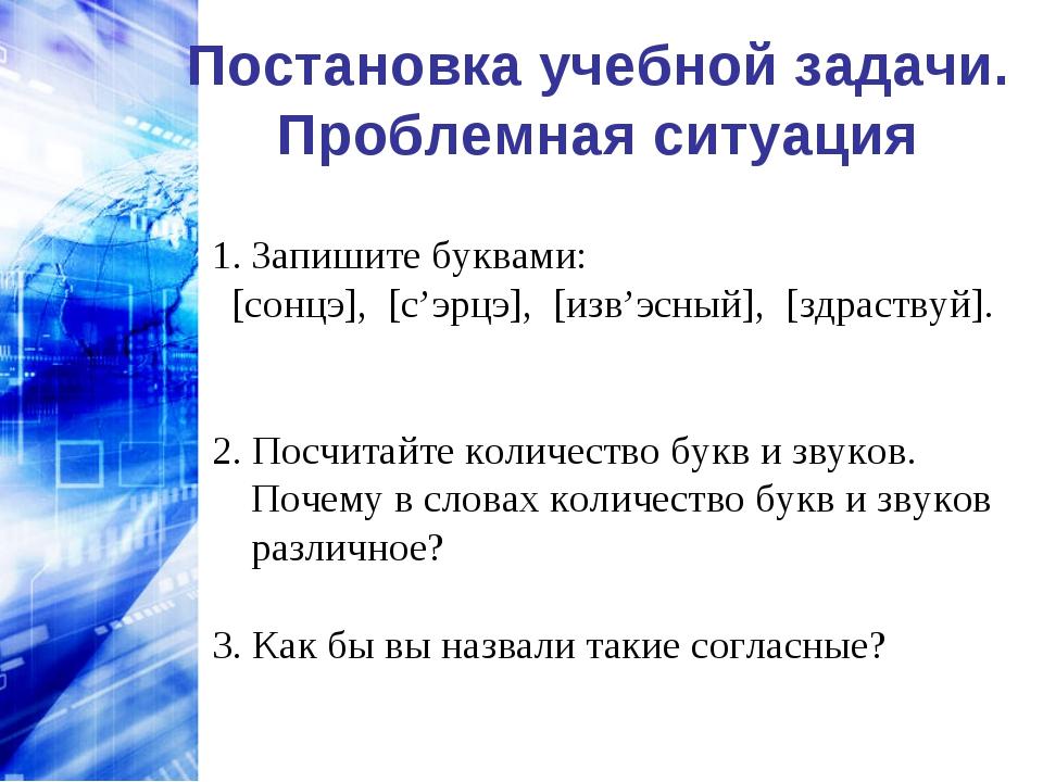 Постановка учебной задачи. Проблемная ситуация Запишите буквами: [сонцэ], [...
