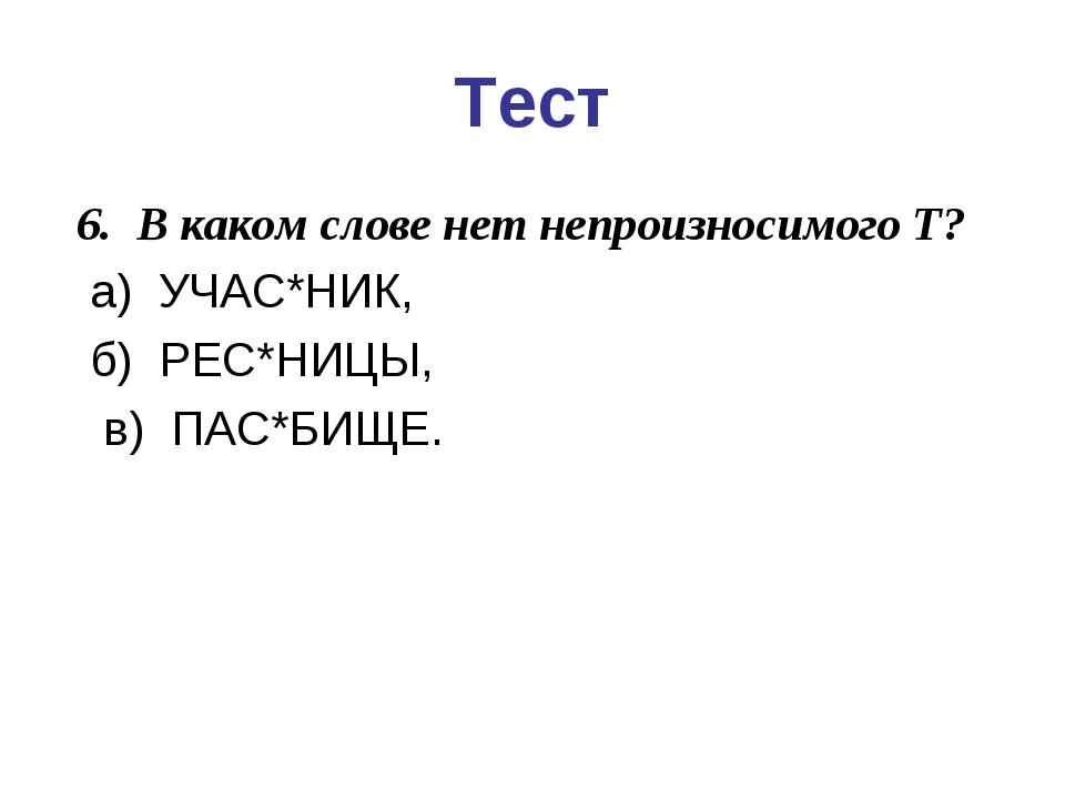 Тест 6. В каком слове нет непроизносимого Т? а) УЧАС*НИК,  б) РЕС*НИЦЫ,...