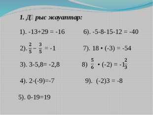 1. Дұрыс жауаптар: 1). -13+29 = -16 6). -5-8-15-12 = -40 2). = -1 7). 18 • (-