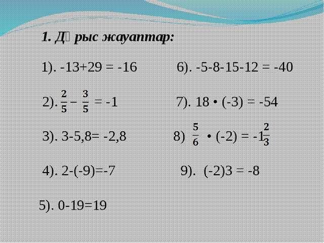 1. Дұрыс жауаптар: 1). -13+29 = -16 6). -5-8-15-12 = -40 2). = -1 7). 18 • (-...