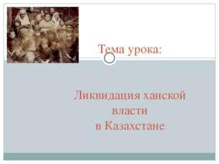 Тема урока: Ликвидация ханской власти в Казахстане