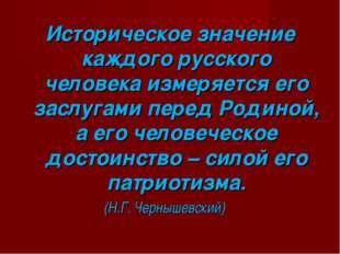 Историческое значение каждого русского человека измеряется его заслугами пере