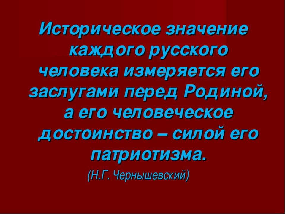 Историческое значение каждого русского человека измеряется его заслугами пере...