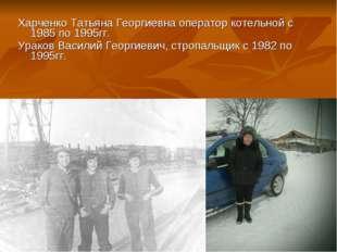 Харченко Татьяна Георгиевна оператор котельной с 1985 по 1995гг. Ураков Васил