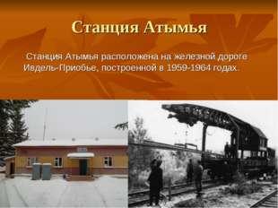 Станция Атымья Станция Атымья расположена на железной дороге Ивдель-Приобье,