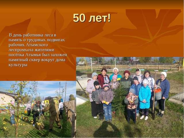 50 лет! В день работника леса в память о трудовых подвигах рабочих Атымского...