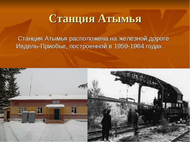 Станция Атымья Станция Атымья расположена на железной дороге Ивдель-Приобье,...