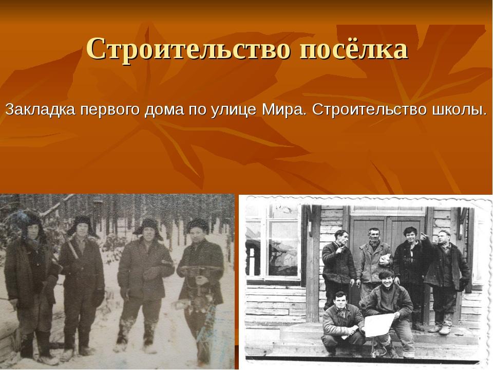 Строительство посёлка Закладка первого дома по улице Мира. Строительство школы.